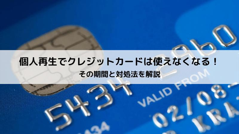 個人再生でクレジットカードは使えなくなる!その期間と対処法を解説
